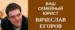 СЕМЕЙНЫЙ ЮРИСТ ВЯЧЕСЛАВ ЕГОРОВ